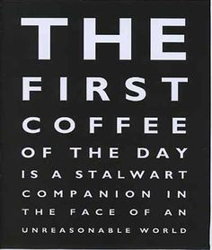 """""""The first coffee of the day is a stalwart companion in the face of an unreasonable world."""" © Roderick Field"""