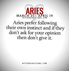 Aries prefer following their own instinct and if they don't ask for your opinion then don't give it.   - WTF Zodiac Signs Daily Horoscope!