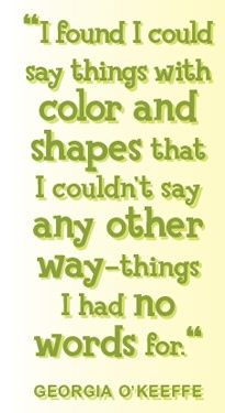 I found I could say thing with color and shapes that I couldn't say any other way - things I had no words for. -Georgia O' Keefe