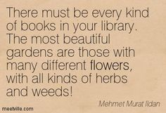 There must be every kind of books in your library. The most beautiful gardens are those with many different flowers, with all kinds of herbs and weeds! Mehmet Murat Ildan