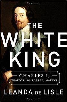 The White King: Charles I, Traitor, Murderer, Martyr: Leanda de Lisle: 9781610395601: Amazon.com: Books