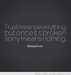 Trust means everything, but once it's broken sorry means nothing. #relationships #relationship #quotes