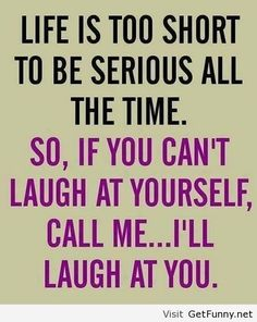 life is too short to be serious all the time. so, if you cant laugh at yourself, call me..... I'll laugh at you