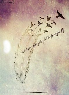 sometimes you have to fall before you fly tattoo - Google Search<<< Im getting this on my shoulder except at the tip of the feather where the birds aren't it will have flames coming out of it :) cant wait to get it .. it will be apart of my sleeve that im getting :):):):) lol sooo ready to turn 18