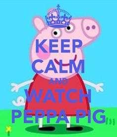 KEEP CALM AND WATCH PEPPA PIG