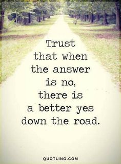 Quotes Trust that when the answer is no, there is a better yes down the road.