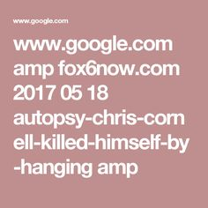 www.google.com amp fox6now.com 2017 05 18 autopsy-chris-cornell-killed-himself-by-hanging amp