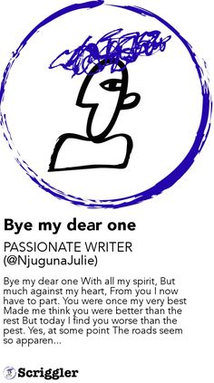 Bye my dear one by PASSIONATE WRITER (@NjugunaJulie) https://scriggler.com/detailPost/story/55223 Bye my dear one With all my spirit, But much against my heart, From you I now have to part. You were once my very best Made me think you were better than the rest But today I find you worse than the pest. Yes, at some point The roads seem so apparen...