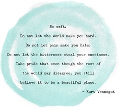 "From my post on the Boston Marathon: ""Be soft. Do not let the world make you hard. Do not let pain make you hate. Do not let the bitterness steal your sweetness. Take pride that even though the rest of the world may disagree, you still believe it to be a beautiful place."" Kurt Vonnegut"