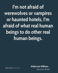 I'm not afraid of werewolves or vampires or haunted hotels, I'm afraid of what real human beings do to other real human beings