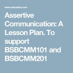 Assertive Communication: A Lesson Plan. To support BSBCMM101 and BSBCMM201