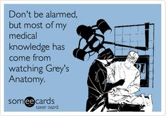 Don't be alarmed, but most of my medical knowledge has come from watching Grey's Anatomy.