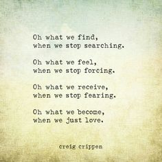 Oh what we find, when we stop searching. Oh what we find, when we stop forcing. Oh what we receive, when we stop fearing. Oh what we become, when we just love.   Creig Crippen