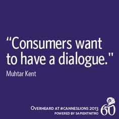 """""""Consumers want to have a dialogue."""" -Muhtar Kent 