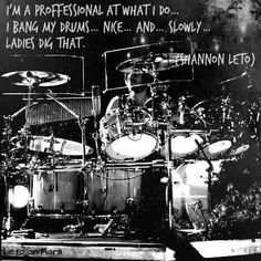 """""""I'm a professional at what I do... I bang my drums... nice... and... slowly... ladies dig that."""" - Shannon Leto"""