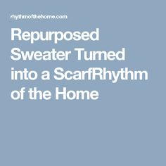 Repurposed Sweater Turned into a ScarfRhythm of the Home