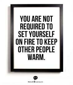 you are not required to set yourself on fire to keep others warm