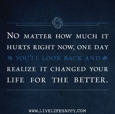 No matter how much it hurts right now. One day you'll look back and realize it changed your life for the better.