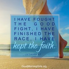 I have fought the good fight, I have finished the race, I have kept the faith. 2 Timothy 4:7