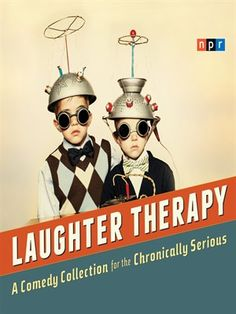 NPR Laughter Therapy A Comedy Collection for the Chronically Serious by NPR Peter Sagal