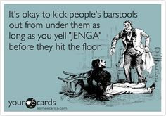 """It's okay to kick people's barstools out from under them as long as you yell """"JENGA"""" before they hit the floor."""