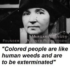 Another racist quote from the founder of Planned Parenthood, Margaret Sanger. Interesting that even though she is considered such a hero by many, her books are not promoted at the front of every bookstore. That is because people would realize how dark and evil her motives were in promoting abortion.
