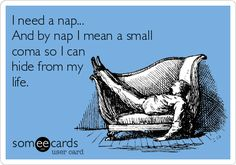 I need a nap... And by nap I mean a small coma so I can hide from my life. | Cry For Help Ecard | someecards.com Work Humor, Jokes Quotes, Funny Quotes, Me Quotes, Laughter, Funny Drinking Quotes, Invisible Illness, Feel Tired, Thyroid Disease