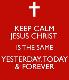 ~The One who never leaves you is the same One who never changes. Hebrews 13:8 NLT 8 Jesus Christ is the same yesterday, today, and forever.