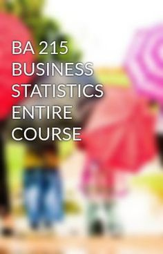 #wattpad #short-story BA 215 BUSINESS STATISTICS ENTIRE COURSE TO purchase this tutorial visit following link: http://wiseamerican.us/product/ba-215-business-statistics-entire-course-2/ Contact us at: SUPPORT@WISEAMERICAN.US BA 215 BUSINESS STATISTICS ENTIRE COURSE Assignments - Dqs - Midterm And Final Exam BA 215 Week...