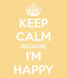 KEEP CALM BECAUSE I'M HAPPY