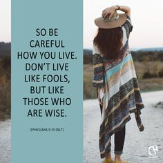 So be careful how you live. Don't live like fools, but like those who are wise. - Ephesians 5:15 NLT | Bible verse