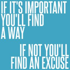 If it's important you'll find a way. If not you'll find an excuse.