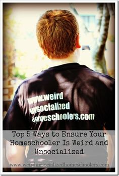 Today, I wanted to share with you my Top 5 Ways to Ensure That Your Homeschooled Kid is Weird and Unsocialized because everybody knows that homeschoolers are, in fact, weird and unsocialized.  The problem is, I've met lots of homeschooled kids and it