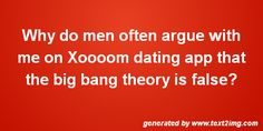 Why do men often argue with me on Boston dating app that the big bang theory is false?