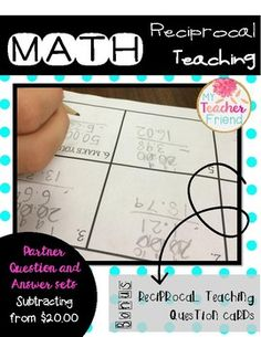 Math Reciprocal Teaching Question and Answer Sets: Subtracting from $20.00 Reciprocal Teaching is a research-based strategy to help students use accountable talk to improve their understanding of concepts. Students who work in peer partnerships make measurable academic gains, develop more positive attitudes toward subject matter, become less dependent on the teacher, and spend more time on a task when working with a partner than when working independently (King-Sears & Bradley, 1995).I ha...