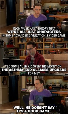 Sheldon Cooper: Elon Musk has a theory that we're all just characters in some advanced civilization's video game. Leonard Hofstadter: So some alien kid spent his money on the asthma-and-glasses upgrade for me? Sheldon Cooper: Well, he doesn't say it's a good game.