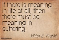 If there is meaning in life at all, then there must be meaning in suffering. Viktor E. Frankl