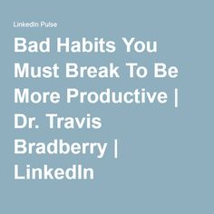 Bad Habits You Must Break To Be More Productive | Dr. Travis Bradberry | LinkedIn