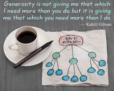 """""""Generosity is not giving me that which i need more than you do, but it is giving me that which you need more than i do."""" -  Kahlil Gibran"""