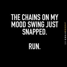 The chains on my mood swing just snapped. Run. #bitch