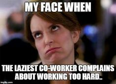 My face when the laziest co-worker complains about working too hard.