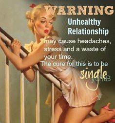 WARNING: Unhealthy relationships may cause headaches, stress and a waste of your time. The cure for this is to be SINGLE.