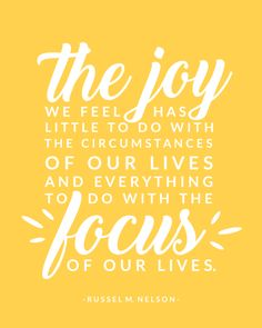 The joy we feel has little to do with the circumstances of our lives and everything to do with the focus of our lives. Russel M. Joy Quotes, Gospel Quotes, Christ Quotes, Church Quotes, Religious Quotes, Uplifting Quotes, Quotable Quotes, Family Quotes, Spiritual Quotes