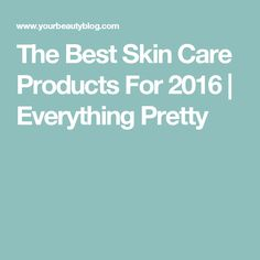 The Best Skin Care Products For 2016 | Everything Pretty