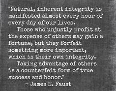 """""""Natural, inherent integrity is manifested almost every hour of every day of our lives. Those who unjustly profit at the expense of others may gain a fortune, but they forfeit something more important, which is their own integrity. Taking advantage of others is a counterfeit form of true success and honor."""" - James E. Faust"""