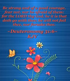 Be strong and of a good courage, fear not, nor be afraid of them: for the LORD thy God, he it is that doth go with thee; he will not fail thee, nor forsake thee.