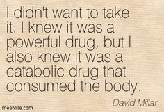 I didn't want to take it. I knew it was a powerful drug, but I also knew it was a catabolic drug that consumed the body. David Millar