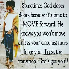 Sometimes God closes doors because it's time to move forward. He knows you won't move unless your circumstances force you. Trust the transition. God's got you! This is so true. Faith Quotes, Wisdom Quotes, Bible Quotes, Quotes To Live By, True Quotes, Gemini Quotes, Boss Quotes, Spiritual Quotes, Positive Quotes
