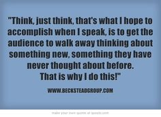 Think, just think, that's what I hope to accomplish when I speak, is to get the audience to walk away thinking about something new, something they have never thought about before. That is why I do this!
