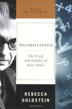 Incompleteness: The Proof and Paradox of Kurt Godel Great Discoveries